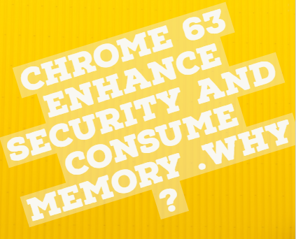 Chrome 63 enhance security and consume memory .Why ?