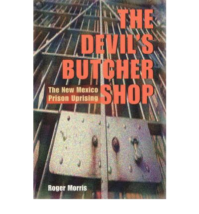 Living Rootless New Mexico Lit The Devils Butcher Shop The Story of the 1980 Prison Revolt