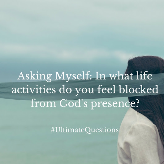 Asking Myself: In what activities do you feel blocked from God's presence in your life?