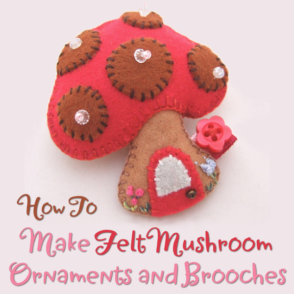 How to make felt mushroom ornaments brooches sewing by hand plushies red brown fairy home plush design pattern template