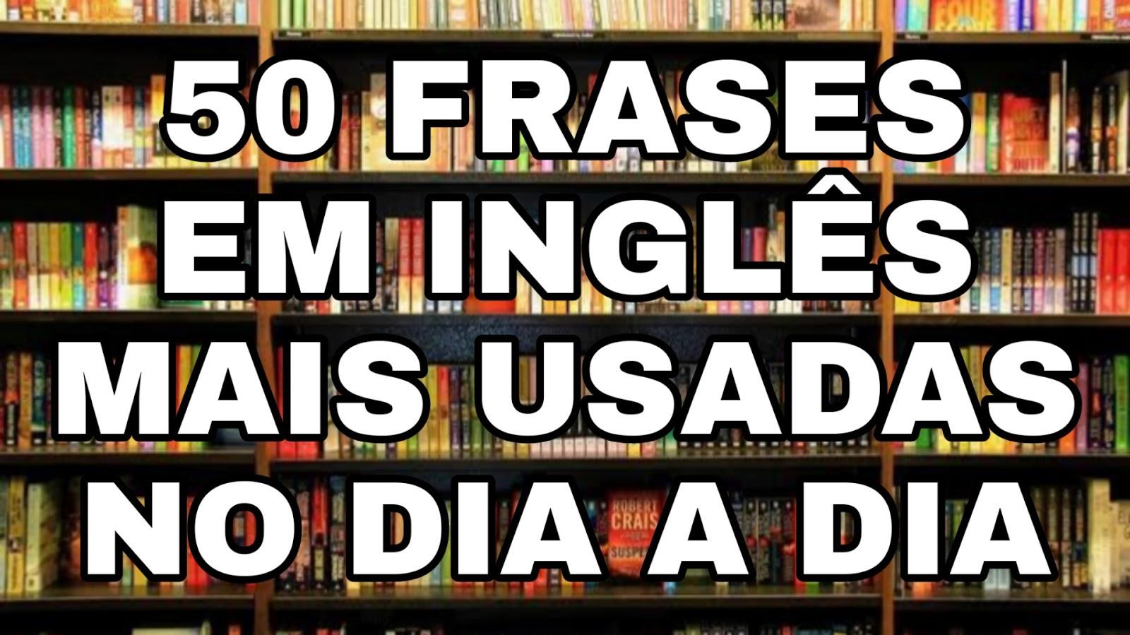 50 Frases Em Inglês Mais Usadas No Dia A Dia Palavras Em