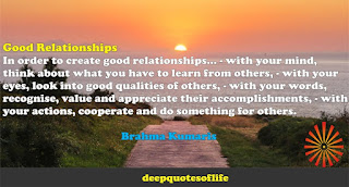 In order to create good relationships... - with your mind,  think about what you have to learn from others, - with your  eyes, look into good qualities of others, - with your words,  recognise, value and appreciate their accomplishments, - with  your actions, cooperate and do something for others.