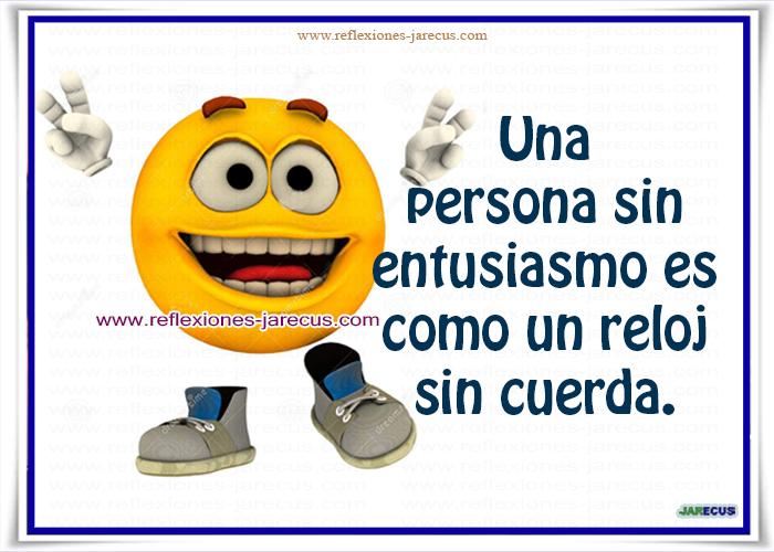 Una persona sin entusiasmo es como un reloj sin cuerda.  El entusiasmo es un ingrediente fundamental para una personalidad de éxito, eficiente y competente.