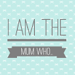 I Am The Mum Who ....
