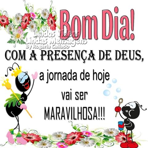 Bom Dia!  COM A PRESENÇA DE DEUS,  a jornada de hoje  vai ser   MARAVILHOSA!!!