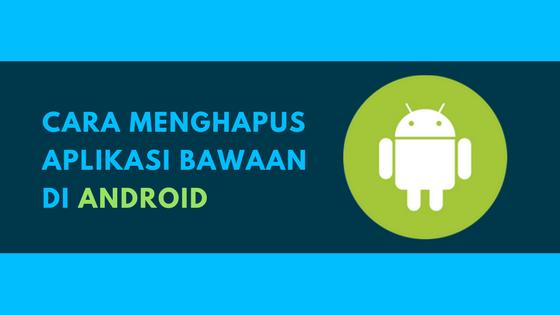 Cara Jitu Menghapus Aplikasi Bawaan di Android Tutorial Jitu Menghapus Aplikasi Bawaan di Android
