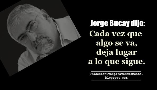 Frases Bonitas Para Todo Momento Jorge Bucay Dijo