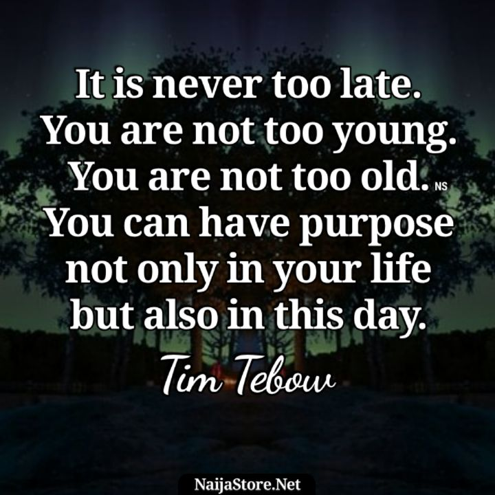 Tim Tebow's Quote: It is never too late. You are not too young. You are not too old. You can have purpose not only in your life but also in this day - Motivational Quotes