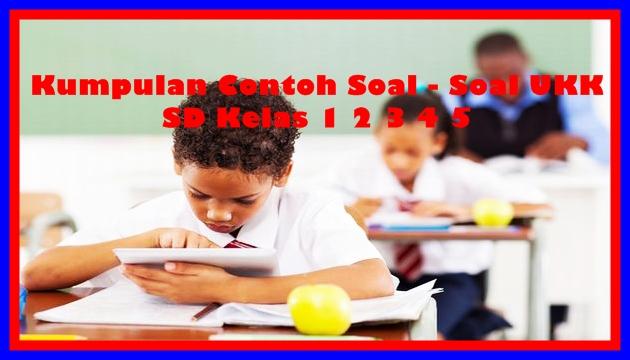 Download Kumpulan Contoh Soal UKK SD Kelas 123456 Terbaru Tahun Ajaran 2017/2018