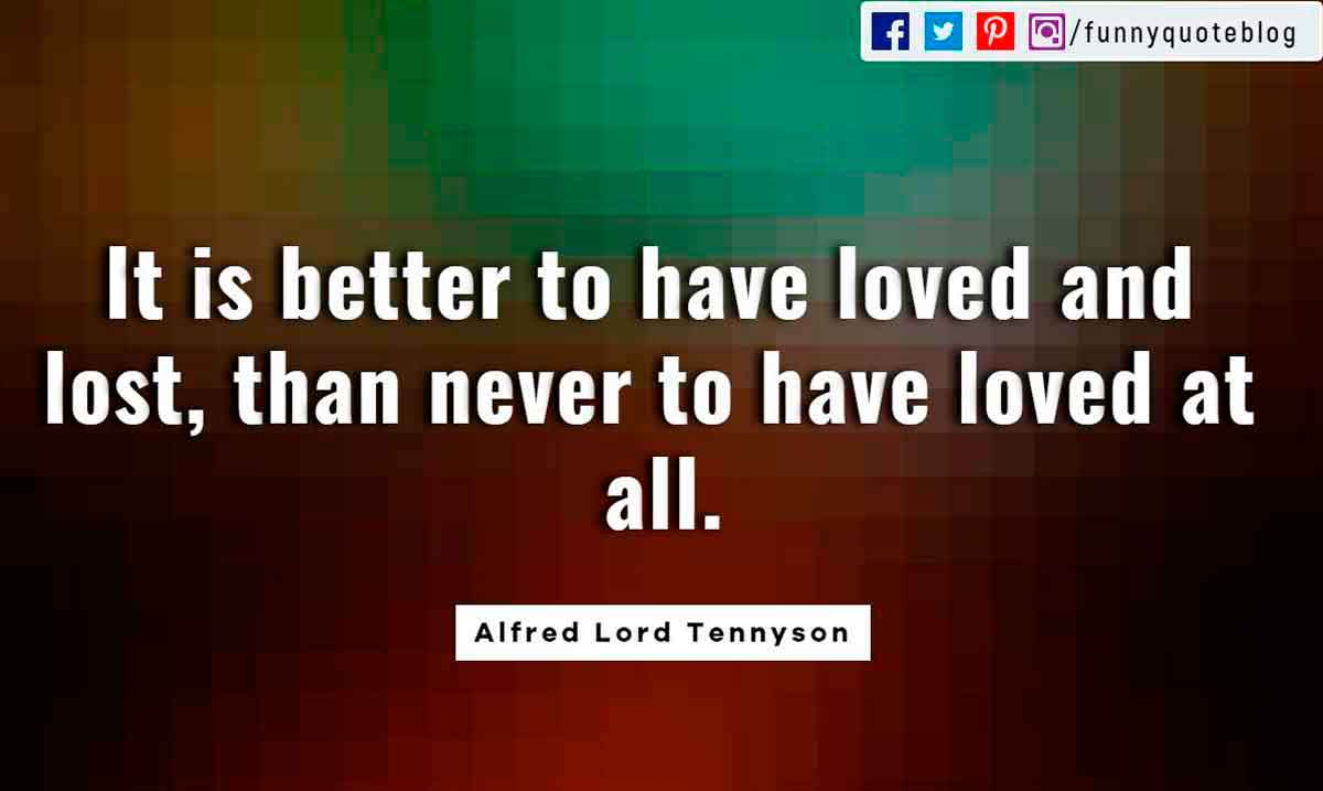 "Heartbroken Quotes, Tis better to have loved and lost than never to have loved at all."" - Alfred Lord Tennyson quote"