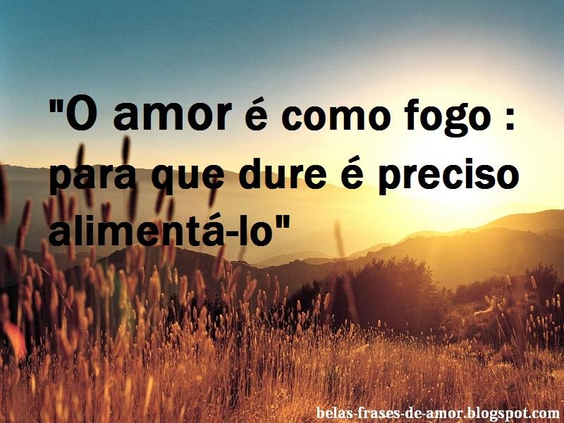"""A Cada Dia Que Nasce O Meu Amor Por Você Fica Mais Forte: Belas Frases De Amor: """"O Amor é Como Fogo : Para Que Dure"""