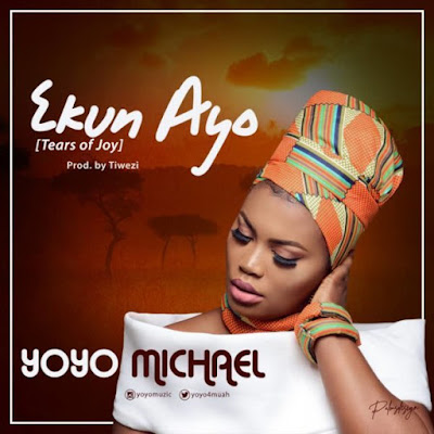 [Music + Lyrics] Yoyo Michael – Ekun Ayo [Tears Of Joy]