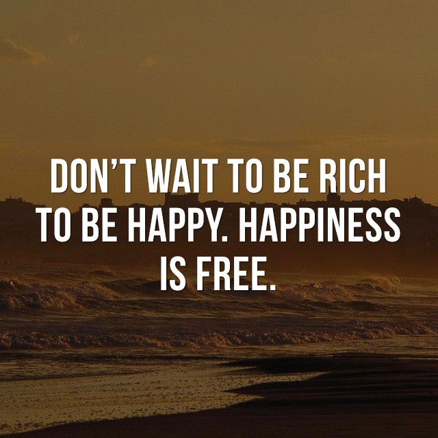 Don't wait to be rich to be happy, happiness is free. - Cool Quotes about Life