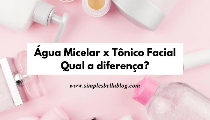 Água Micelar x Tônico Facial: Qual a diferença? Qual é melhor?