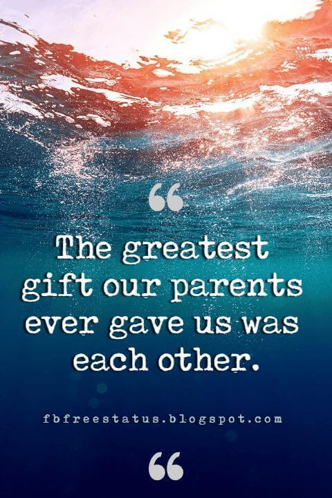 Sister Quotes and Sayings, The greatest gift our parents ever gave us was each other.