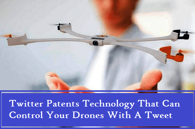 Twitter Patents Technology That Can Control Your Drones With A Tweet