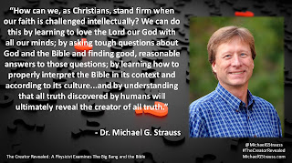 "Quote from Dr. Michael G. Strauss from his book ""The Creator Revealed""- ""How can we, as Christians, stand firm when our faith is challenged intellectually? We can do this by learning to love the Lord our God with all our minds; by asking tough questions about God and the Bible and finding good, reasonable answers to those questions; by learning how to properly interpret the Bible in its context and according to its culture...and by understanding that all truth discovered by humans will ultimately reveal the creator of all truth."" #Christianity #Church #Thinking #ToughQuestions #TheCreatorRevealed"