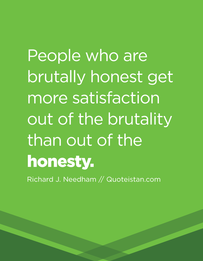 People who are brutally honest get more satisfaction out of the brutality than out of the honesty.