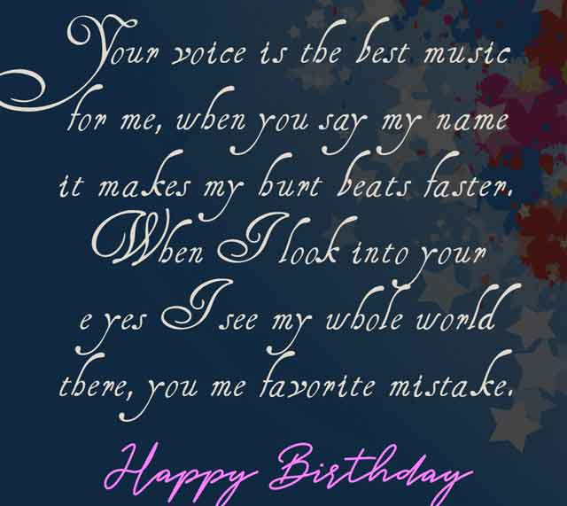 Your voice is the best music for me, when you say my name it makes my hurt beats faster. When I look into your eyes I see my whole world there, you me favorite mistake. Happy Birthday my dear love.