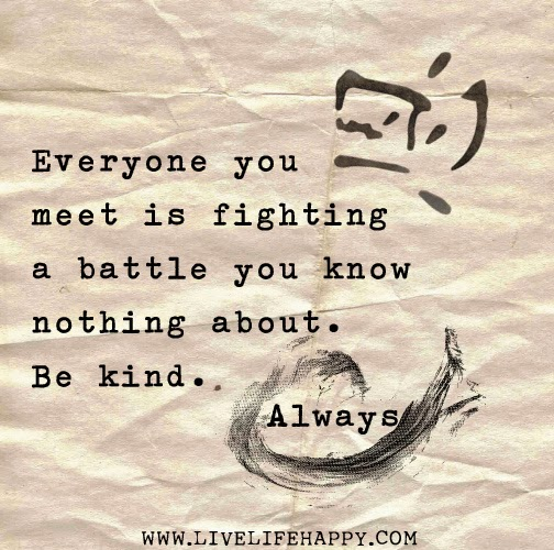 Don't be bitter be better - Everyone you meet is fighting a battle you know nothing about. Be kind. Always.