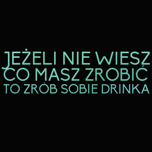 Jeżeli nie wiesz co masz zrobić to zrób sobie drinka motto na dzis powiedzenie chetnie