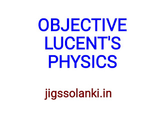 OBJECTIVE LUCENT'S:- PHYSICS NOTE