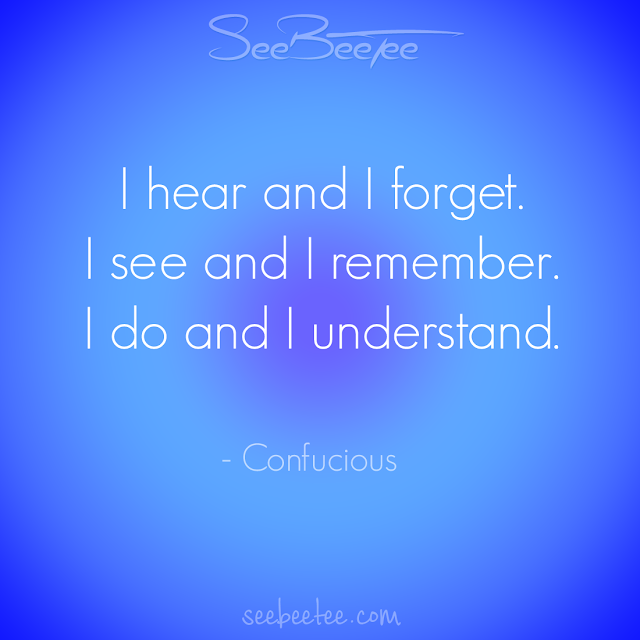 I hear and I forget. I see and I remember. I do and I understand. - Confucious