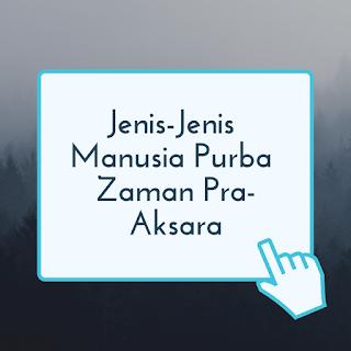 Jenis Manusia Purba di Indonesia yang Pernah Hidup Pada Zaman Pra-Aksara