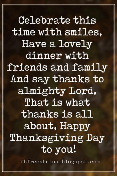 Wishes For Thanksgiving, Celebrate this time with smiles, Have a lovely dinner with friends and family And say thanks to almighty Lord, That is what thanks is all about, Happy Thanksgiving Day to you!