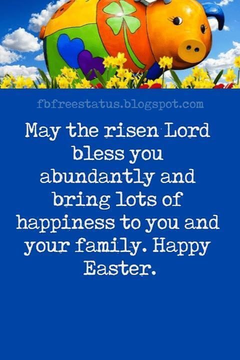 Happy Easter Messages, May the risen Lord bless you abundantly and bring lots of happiness to you and your family. Happy Easter.