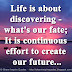 Life is about discovering - what's our fate; It is continuous effort to create our future...