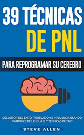 39 Técnicas de PNL: Para reprogramar su cerebro – Steve Allen