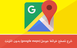 شرح تصفح خرائط جوجل بدون انترنت