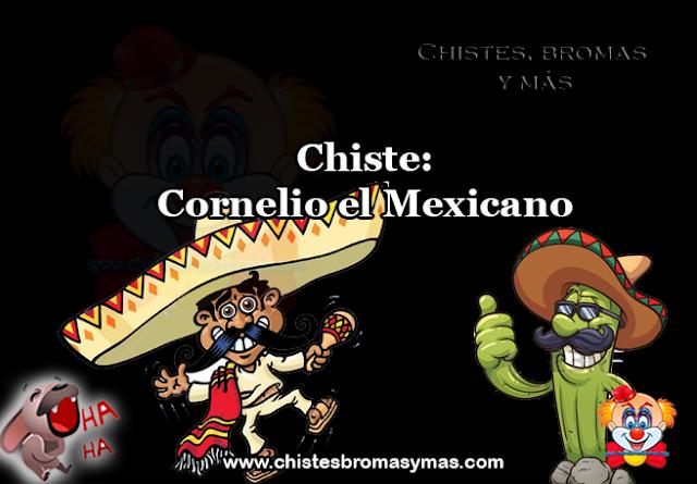 Chiste: Cornelio el Mexicano, Cornelio vivía en México, y un día se encontraba en un bar tomando tequila; se le notaba feliz leyendo una carta.   Se le acerca un amigo y le dice:  —Cornelio, que dice esa carta que te tiene tan contento…