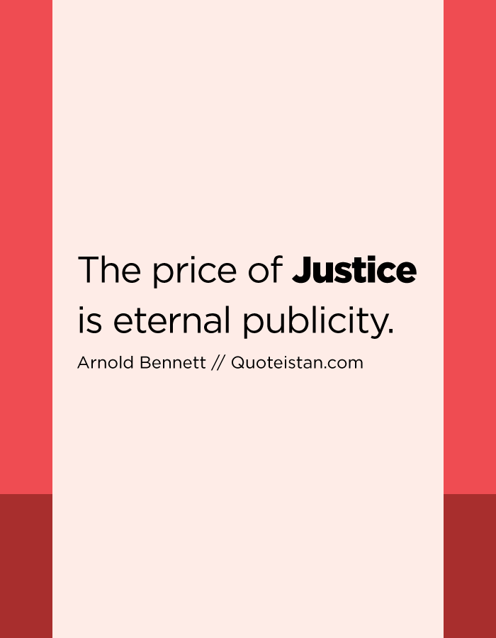 The price of Justice is eternal publicity.