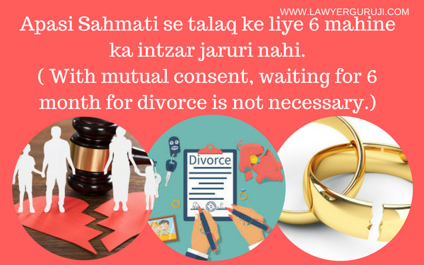 Apasi Sahmati se talaq ke liye 6 mahine ka intzar jaruri nahi.( With mutual consent, waiting for 6 month for divorce is not necessary.)