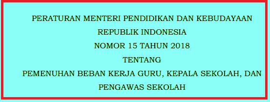 Kementerian Pendidikan dan Kebudayaan telah menerbitkan  PERMENDIKBUD NOMOR 15 TAHUN 2018 TENTANG PEMENUHAN BEBAN KERJA GURU, KEPALA SEKOLAH, DAN PENGAWAS SEKOLAH