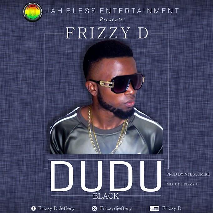 DOWNLOAD MP3: FRIZZY D – DUDU(BLACK)