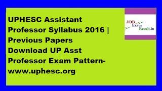 UPHESC Assistant Professor Syllabus 2016 | Previous Papers Download UP Asst Professor Exam Pattern-www.uphesc.org