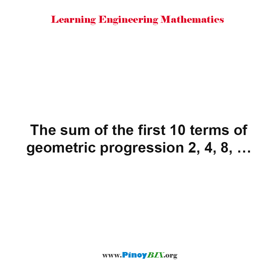 The sum of the first 10 terms of geometric progression 2, 4, 8, …