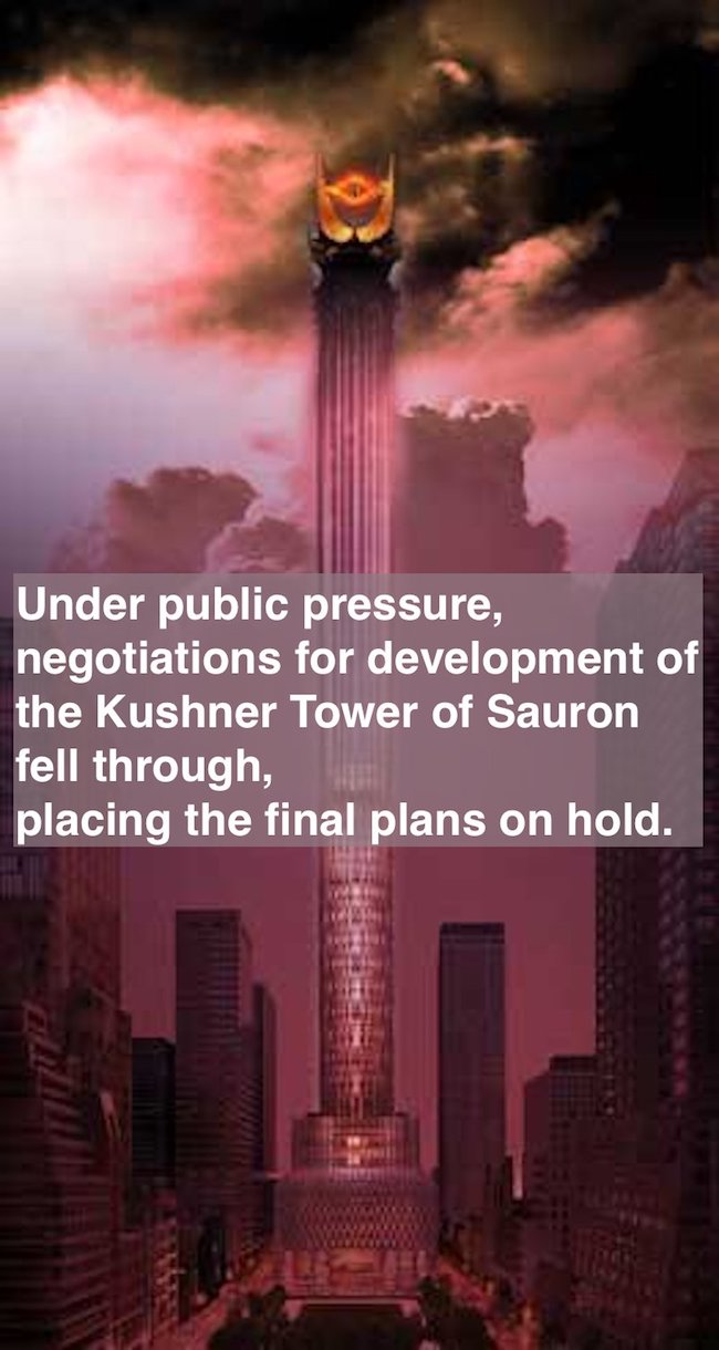 Under public pressure, negotiations for development of the Kushner's 666 Fifth Ave property fell through, placing the final plans on hold. The Tower of Sauron, West will be built later. Prosecuting Satan. marchmatron.com