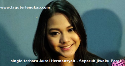 Download single terbaru Aurel Hermansyah - Separuh Jiwaku Pergi mp3