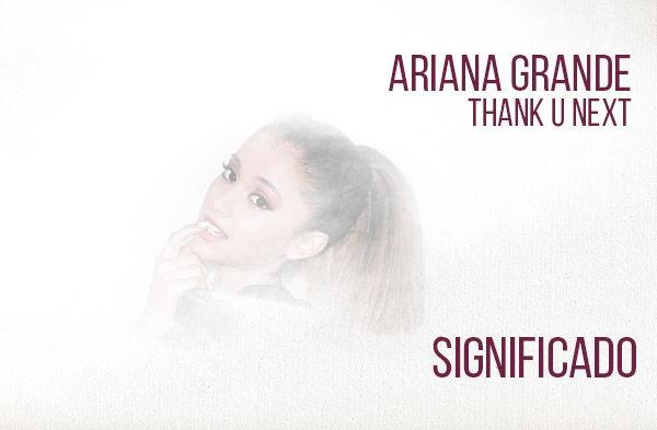 Thank U Next significado de la canción Ariana Grande.