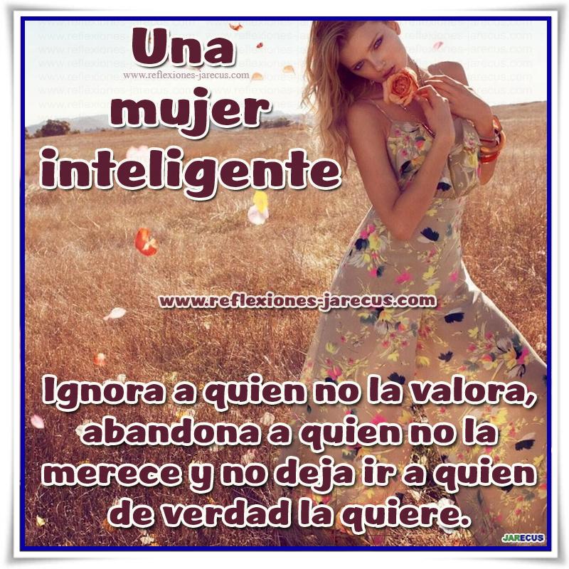Una mujer inteligente ignora a quien no la valora, abandona a quien no la merece y no deja ir a quien de verdad la quiere.