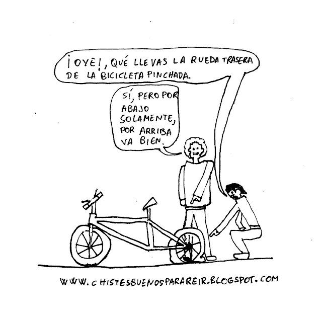 - ¡Oye!, qué llevas la rueda trasera de la bicicleta pinchada. - Sí, es por abajo solamente, por arriba va bien.