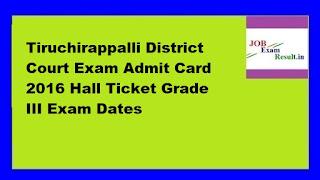 Tiruchirappalli District Court Exam Admit Card 2016 Hall Ticket Grade III Exam Dates