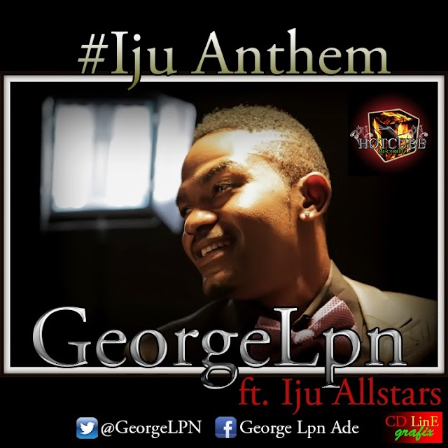 NEW MUSIC: GEORGE LPN (@GeorgeLPN) - IJU ANTHEM FT. SKAILEY MENTAL & IJU ALLSTARS