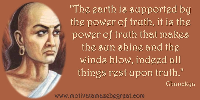 "32 Chanakya Inspirational Quotes On Life:. ""The earth is supported by the power of truth, it is the power of truth that makes the sun shine and the winds blow, indeed all things rest upon truth."" Quote about truth importance in life, wisdom and success."