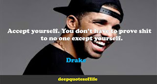 Accept yourself. You don't have to prove shit to no one except yourself.  -Drake