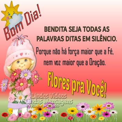 Bom Dia! BENDITA SEJA TODAS AS PALAVRAS DITAS EM SILÊNCIO. Porque não há força maior que a Fé, nem voz maior que a Oração. Flores pra Você!